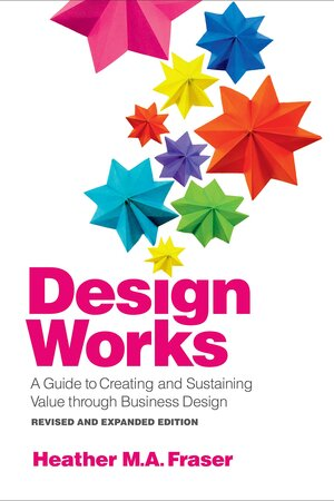 Design Works: A Guide to Creating and Sustaining Value through Business Design